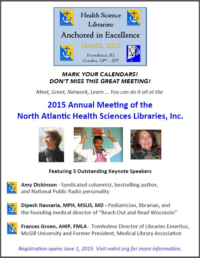 "Health Science Libraries: Anchored in Excellence. NAHSL 2015. Providence RI October 18th-20th. Mark Your Calendars! Don't miss this great meeting! Meet, Greet, Network, Learn...You can do it all at the 2015 Annual Meeting of the North Atlantic Health Sciences Libraries, Inc. Featureing 3 outstanding keynote speakers. Amy Dickinson - Syndicated columnist, bestselling author, and National Public Radio personality. Dipesh Navasaria MPH, MSLIS, MD - Pediatrician, librarian, and the founding medical director of ""Reach Out and Read Wisconsi."" Frances Groen, AHIP, FMLA - Trenholme Director of Libraries Emeritus McGill University and Former President, Medical Library Association. Registration opens June 1, 2015. Visit nahsl.org for more information."
