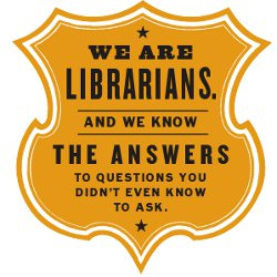 We are Librarians.  We know the answers to questions you didn't even know to ask.