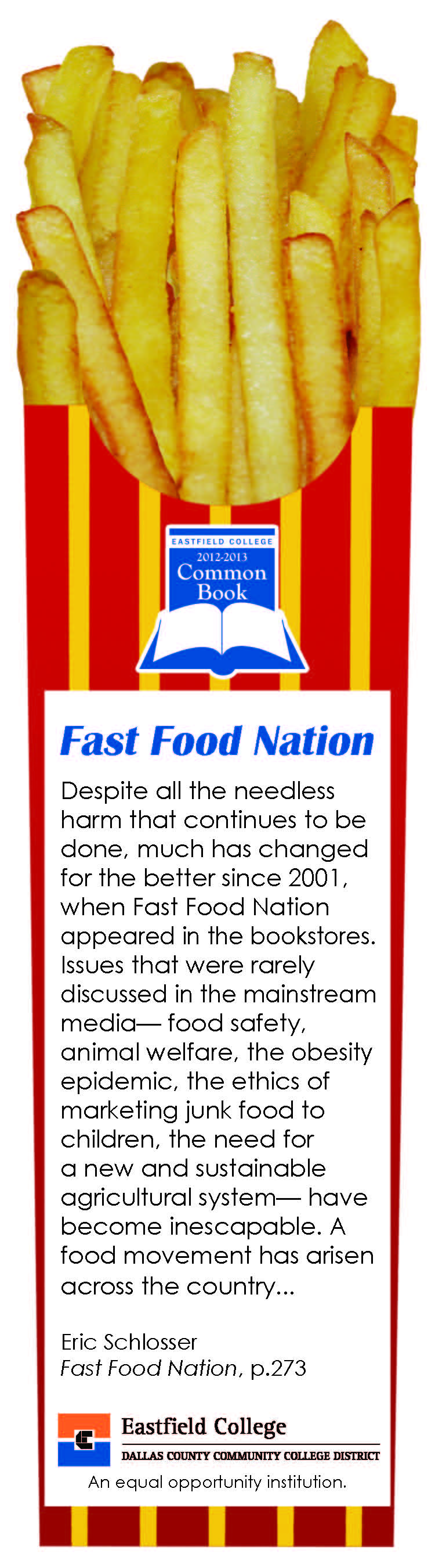 Bookmark text quote: Despite all the needless harm that continues to be done, much has changed for the better since 2001, when Fast Food Nation appeared in the bookstores. Issues that were rarely discussed in the mainstream media— food safety, animal welfare, the obesity epidemic, the ethics of marketing junk food to children, the need for a new and sustainable agricultural system— have become inescapable. A food movement has arisen across the country...  Eric Schlosser Fast Food Nation, p.273