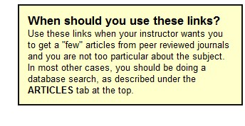 """When should you use these links? Use these links when your instructor wants you to get a """"few"""" articles from peer reviewed journals and you are not too particular about the subject. In most other cases, you should be doing a database search, as described under the ARTICLES tab at the top."""