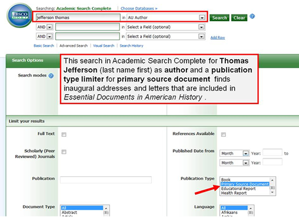 "Example search in Academic Search Complete for primary source documents.  Example search: Jefferson Thomas in the first search box with AU Author selected from the drop-down list. Within the options for ""limit your results"", ""Primary Source Document"" is selected from the options for ""Publication Type"". This will return inaugural addresses and letters that are included in ""Essential Documents in American History""."