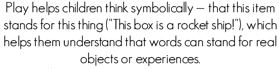 "Play helps children think symbolically — that this item stands for this thing (""This box is a rocket ship!""), which helps them understand that words can stand for real objects or experiences."