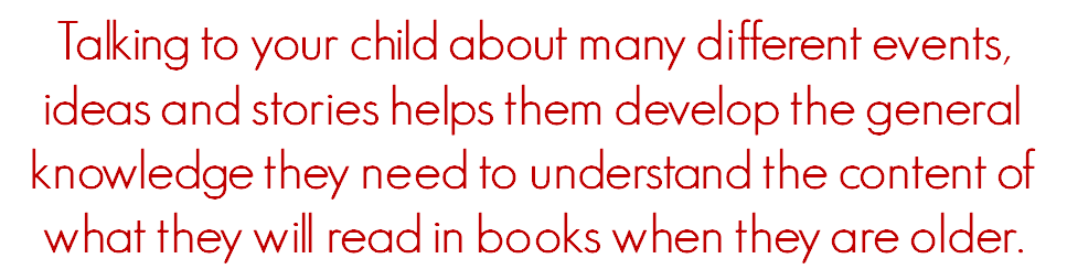 Talking to your child about many different events, ideas and stories helps them develop the general knowledge they need to understand the content of what they will read in books when they are older.