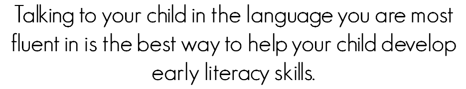 Talking to your child in the language you are most fluent in is the best way to help your child develop early literacy skills.
