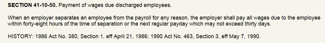 SECTION 41-10-50. Payment of wages due discharged employees.  When an employer separates an employee from the payroll for any reason, the employer shall pay all wages due to the employee within forty-eight hours of the time of separation or the next regular payday which may not exceed thirty days.  HISTORY: 1986 Act No. 380, Section 1, eff April 21, 1986; 1990 Act No. 463, Section 3, eff May 7, 1990.