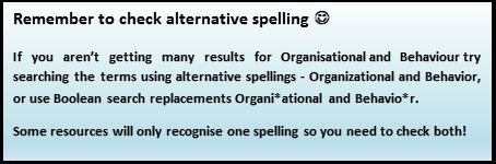 If you aren't getting many results for Organisational and Behaviour try searching the terms using alternative spellings - Organizational and Behavior, or use Boolean search replacements Organi*ational and Behavio*r.