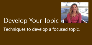 Develop Your Topic - Techniques to develop a focused topic.