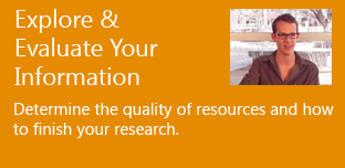 Explore & Evaluate Your Information - determine the quality of resources and how to finish your research.