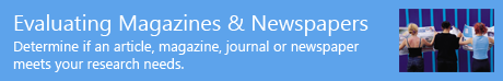 Evaluating Magazines & Newspapers - Determine if an article, magazine, journal, or newspaper meets your research needs.