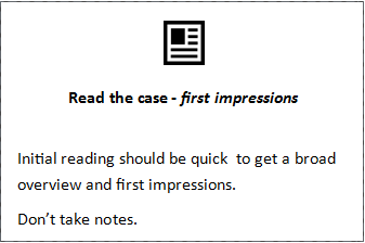 Read the case - first impressions  Initial reading should be quick  to get a broad overview and first impressions. Don't take notes.