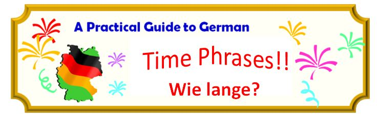 Banner - A Practical Guide to German - Time Phrases!!  Wie lange?