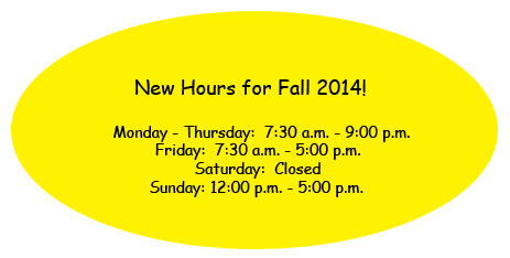 New Hours Fall 2014 Monday - Thursday 7:30 am to 9:00pm; Friday 7:30 am - 5:00pm; Saturday: Closed; Sunday: 12:00pm to 5:00 pm