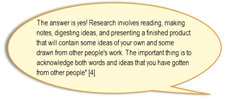 "The answer is yes! Research involves reading, making notes, digesting ideas, and presenting a finished product that will contain some ideas of your own and some drawn from other people's work. The important thing is to acknowledge both words and ideas that you have gotten from other people"" [4]."