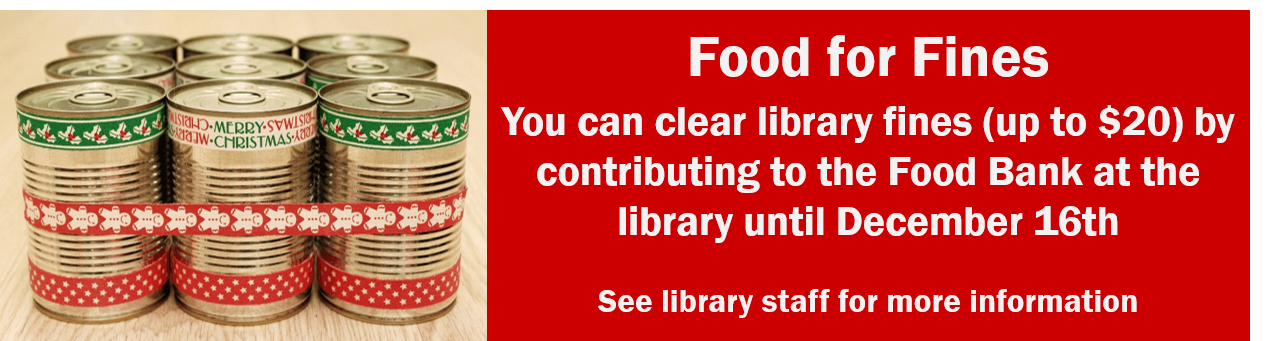Food for Fines You can clear library fines (up to $20) by contributing to the Food Bank at the library until December 16th  See library staff for more information