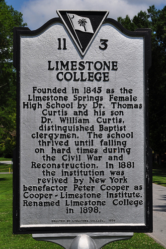 "Limestone College Historical Marker: ""Founded in 1845 as the Limestone Springs Female High School by Dr. Thomas Curtis and his son Dr. William Curtis, distinguished Baptist clergymen. The school thrived until falling on hard times during the Civil War and Reconstruction. In 1881 the institution was revived by New York benefactor Peter Cooper as Cooper-Limestone Institute. Renamed Limestone College in 1898."""