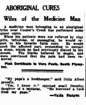 ABORIGINAL CURES Wiles of die Medicine Man A medicine man belonging to an aboriginal tribe near Cooper's Creek has performed some queer cures. When his patients were not relieved by clay pills, infusions, or massaging, he would re sort to his favorite faith cure. - He would suck -the affected part, pretending to extractFix this text a stone, which he had previously placed In his mouth. The blacks believed In magic, and were convinced that the pain had been re moved. ' .'...- ?