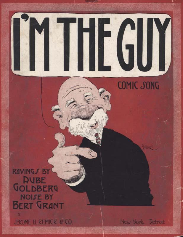 "Grant, Bert. ""I'm the Guy: Comic Song"". Lyricist: Rube Goldberg. New York: Jerome H. Remick & Co. 1912. (HW-02473)"