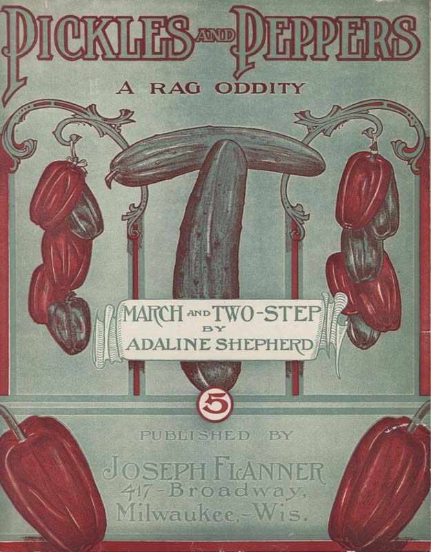 "Shepherd, Adaline. ""Pickles and Peppers: A Rag Oddity, March and Two Step"". Milwaukee, WI: Joseph Flanner. 1906. (HW-02703)"