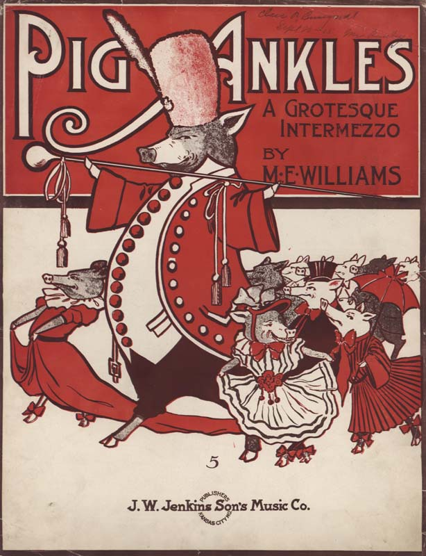 "Williams, M. E. ""Pig Ankles: A Grotesque Intermezzo"". Kansas City: J. W. Jenkins Sons' Music Co. 1905. (HW-02474)"