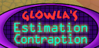 Glowla's Estimation Contraption