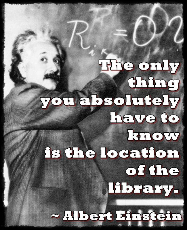 "Einstein said "" The only thing you absoluety have to know is the location of the library."""
