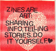 Zines are art. Sharing info, telling stories, do it yourself.