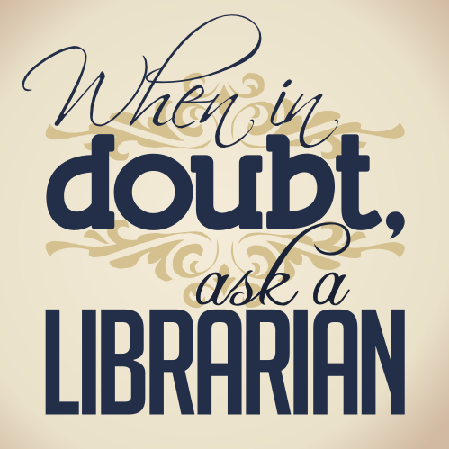 Quote: When in doubt, ask a librarian