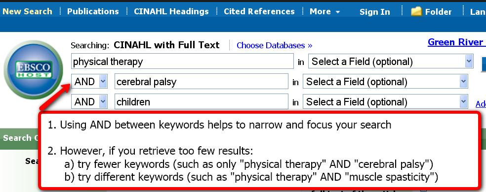 1. Using the word and between keywords helps to narrow and focus your search.  2. However, if you retrieve too few results a) try fewer keywords such as  only physical therapy and cerebral palsy or b) try different keywords such as physical therapy and muscle spasticity