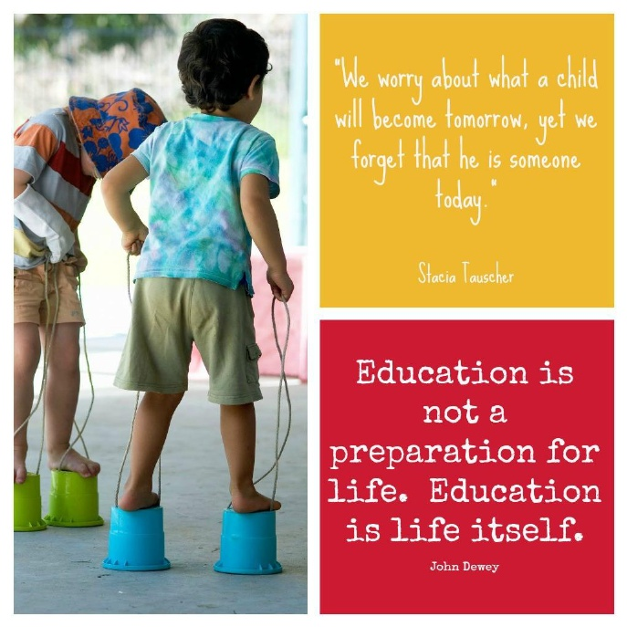 """""""We worry about what a child will become tomorrow, yet we forget that he is someone today"""" --  Stacia Tauscher   """"Education is not a preparation for life. Education is life itself."""" -- John Dewey"""