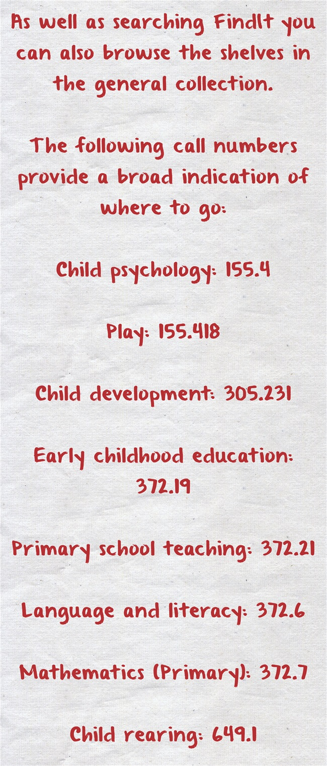 As well as searching FindIt you can also browse the shelves in the general collection.    The following call numbers provide a broad indication of where to go:   Child psychology: 155.4   Play: 155.418   Child development: 305.231   Early childhood education: 372.19   Primary school teaching: 372.21   Language and literacy: 372.6   Mathematics (Primary): 372.7   Child rearing: 649.1